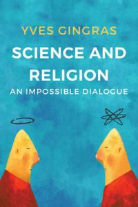 Science and Religion: An Impossible Dialogue by Yves Gingras