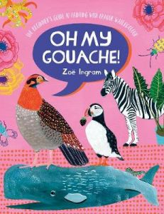Oh My Gouache!: The beginner's guide to painting with opaque watercolour by Zoe Ingram